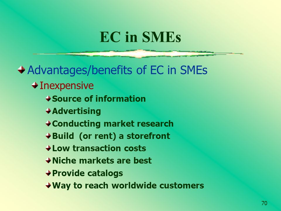 70 EC in SMEs Advantages/benefits of EC in SMEs Inexpensive Source of information Advertising Conducting market research Build (or rent) a storefront