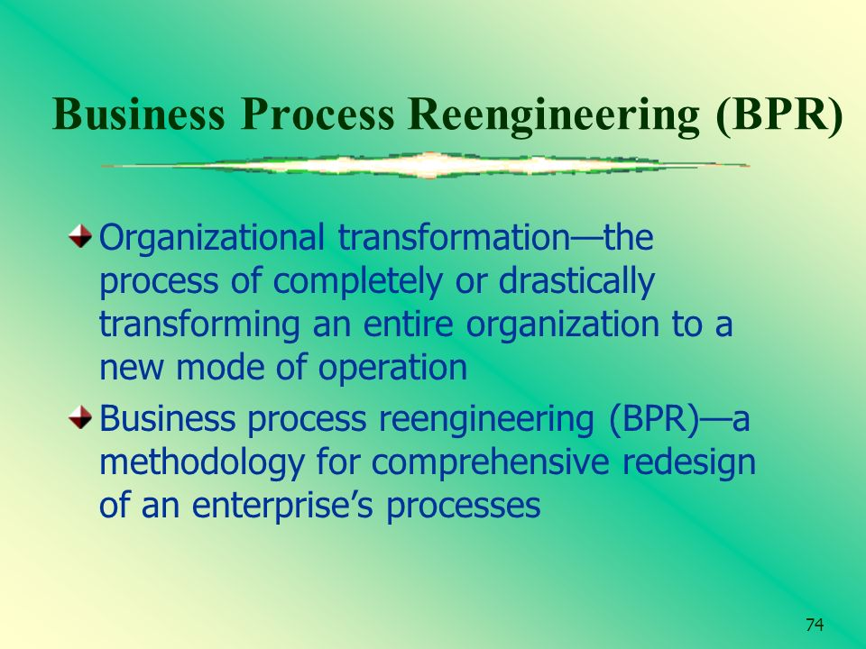74 Business Process Reengineering (BPR) Organizational transformationthe process of completely or drastically transforming an entire organization to a