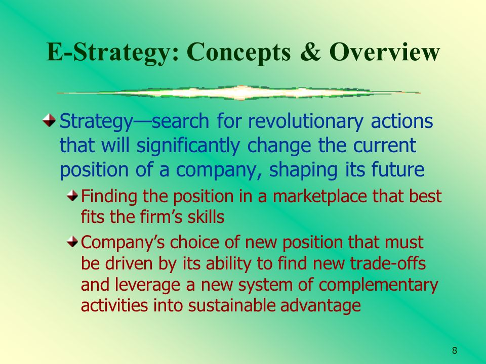 8 E-Strategy: Concepts & Overview Strategysearch for revolutionary actions that will significantly change the current position of a company, shaping i