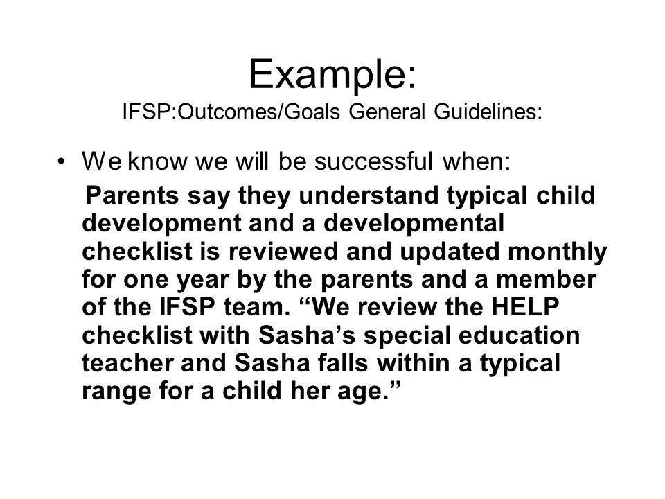 Example: IFSP:Outcomes/Goals General Guidelines: We know we will be successful when: Parents say they understand typical child development and a developmental checklist is reviewed and updated monthly for one year by the parents and a member of the IFSP team.