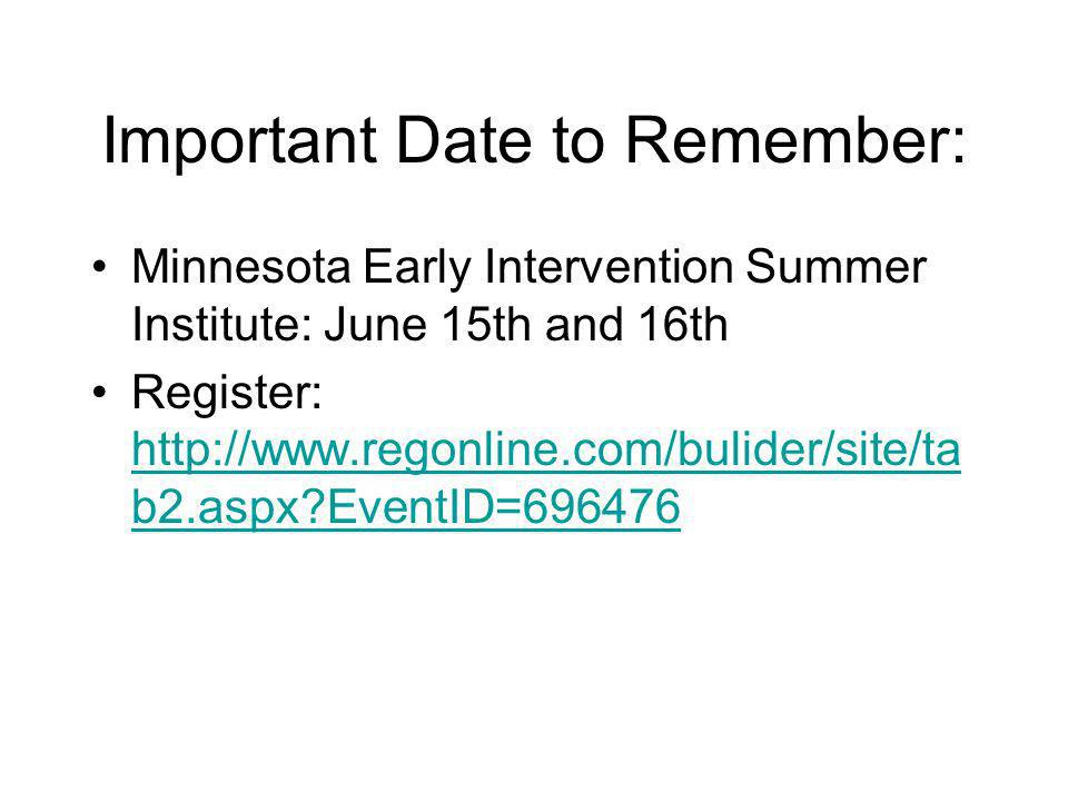 Important Date to Remember: Minnesota Early Intervention Summer Institute: June 15th and 16th Register: http://www.regonline.com/bulider/site/ta b2.aspx EventID=696476 http://www.regonline.com/bulider/site/ta b2.aspx EventID=696476
