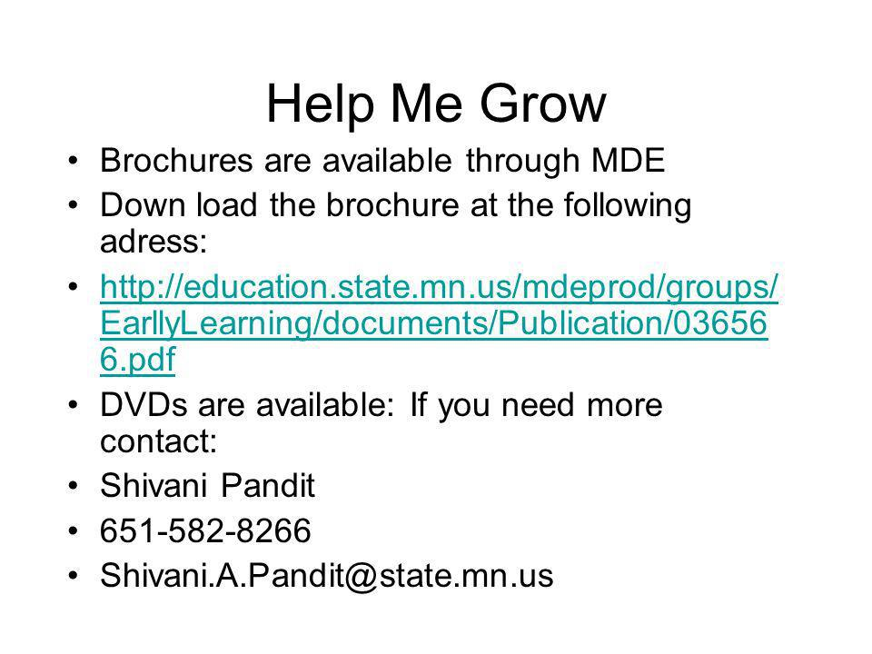 Help Me Grow Brochures are available through MDE Down load the brochure at the following adress: http://education.state.mn.us/mdeprod/groups/ EarllyLearning/documents/Publication/03656 6.pdfhttp://education.state.mn.us/mdeprod/groups/ EarllyLearning/documents/Publication/03656 6.pdf DVDs are available: If you need more contact: Shivani Pandit 651-582-8266 Shivani.A.Pandit@state.mn.us