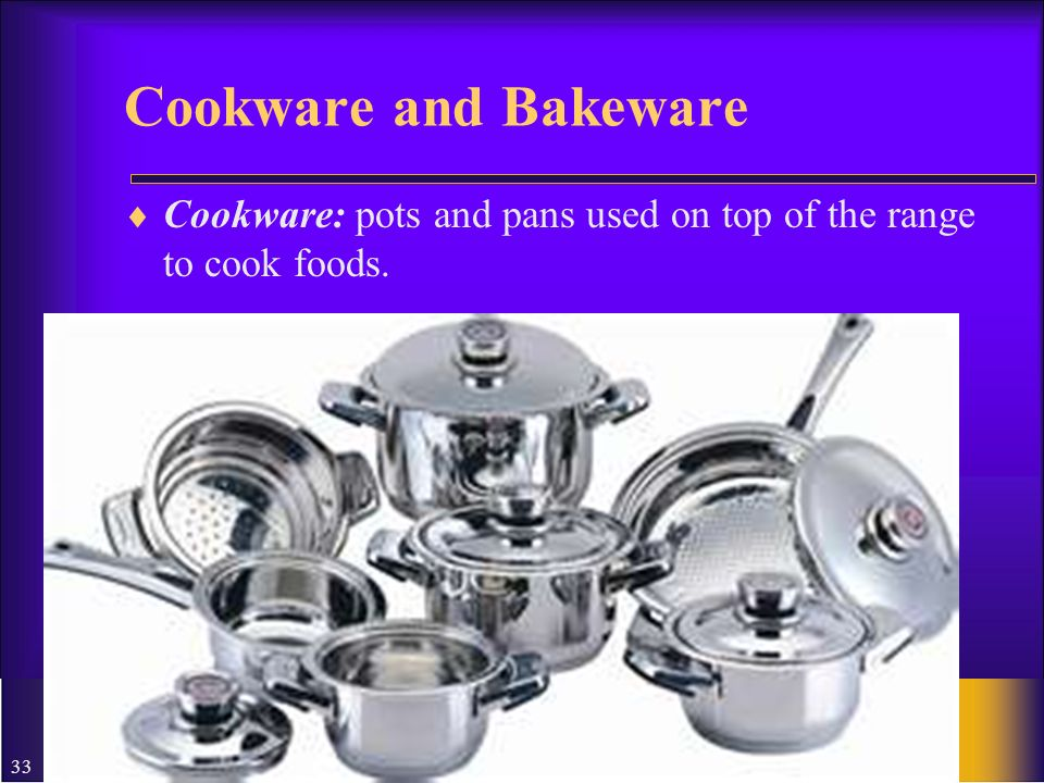 33 Cookware and Bakeware Cookware: pots and pans used on top of the range to cook foods.