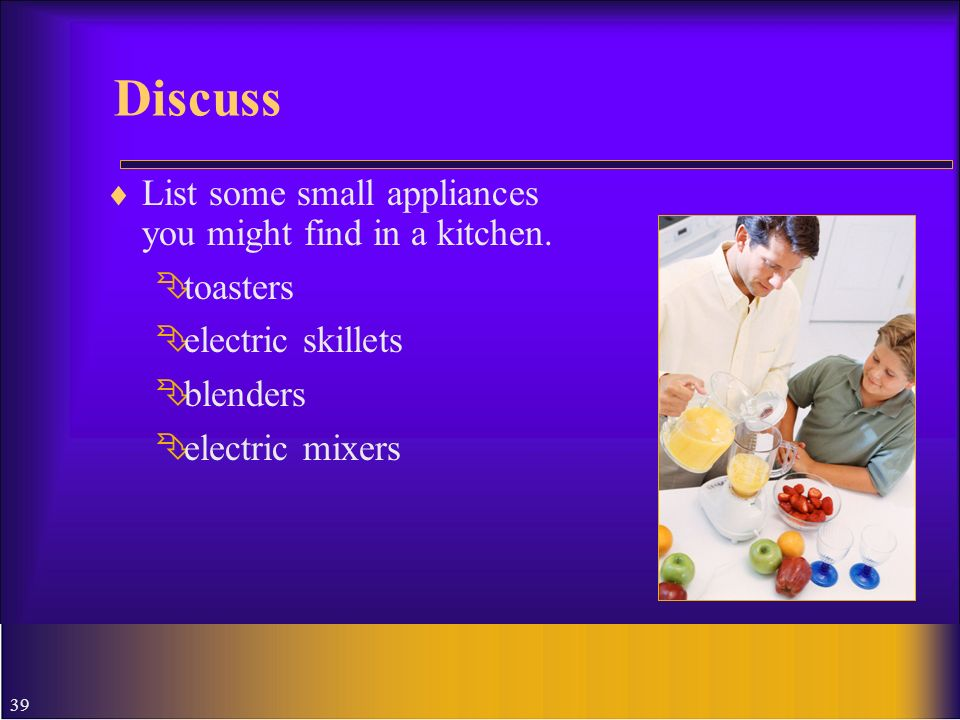 39 Discuss List some small appliances you might find in a kitchen. toasters electric skillets blenders electric mixers