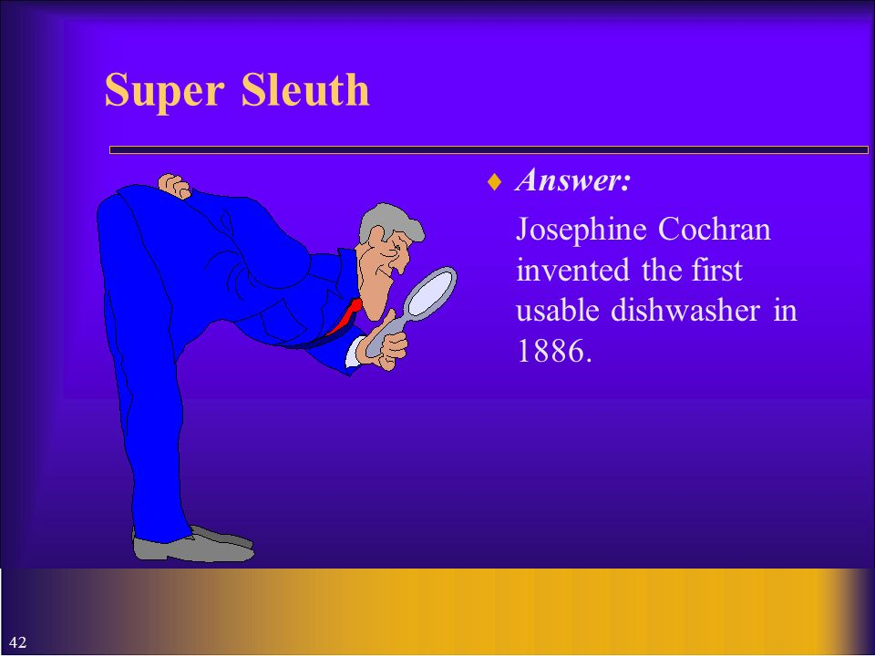 42 Super Sleuth Answer: Josephine Cochran invented the first usable dishwasher in 1886.