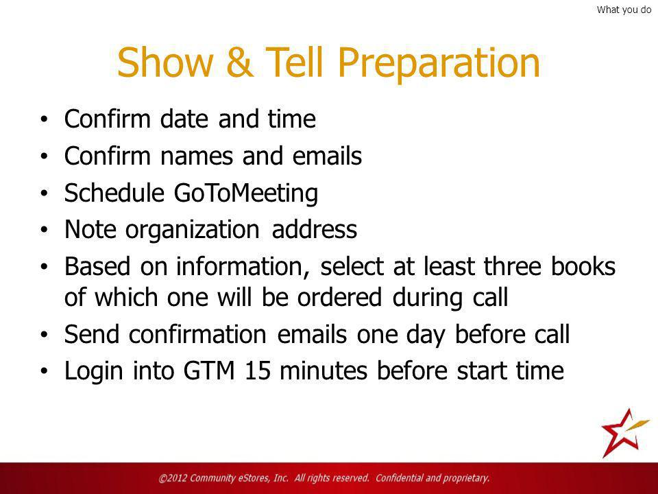 Show & Tell Preparation Confirm date and time Confirm names and emails Schedule GoToMeeting Note organization address Based on information, select at least three books of which one will be ordered during call Send confirmation emails one day before call Login into GTM 15 minutes before start time What you do