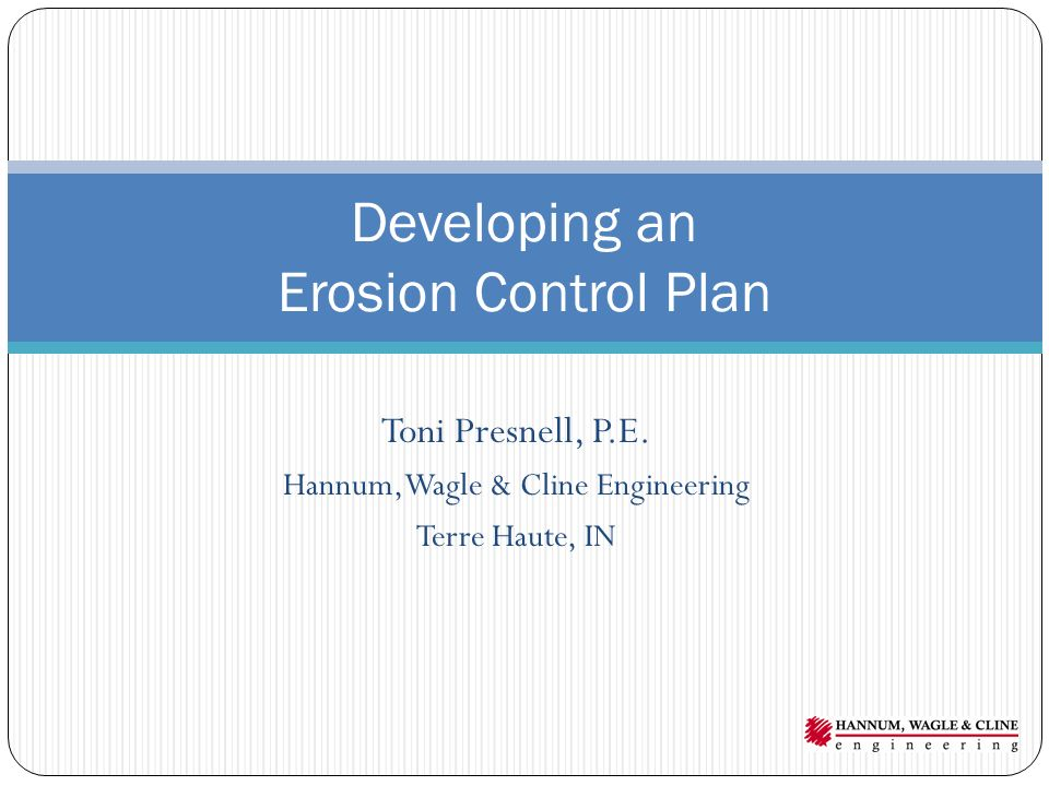 Toni Presnell, P.E. Hannum, Wagle & Cline Engineering Terre Haute, IN Developing an Erosion Control Plan