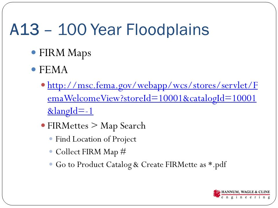 A13 – 100 Year Floodplains FIRM Maps FEMA http://msc.fema.gov/webapp/wcs/stores/servlet/F emaWelcomeView?storeId=10001&catalogId=10001 &langId=-1 http://msc.fema.gov/webapp/wcs/stores/servlet/F emaWelcomeView?storeId=10001&catalogId=10001 &langId=-1 FIRMettes > Map Search Find Location of Project Collect FIRM Map # Go to Product Catalog & Create FIRMette as *.pdf