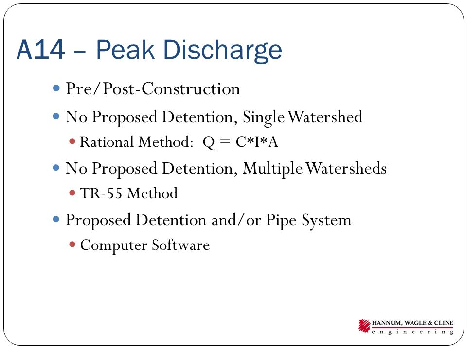 A14 – Peak Discharge Pre/Post-Construction No Proposed Detention, Single Watershed Rational Method: Q = C*I*A No Proposed Detention, Multiple Watersheds TR-55 Method Proposed Detention and/or Pipe System Computer Software