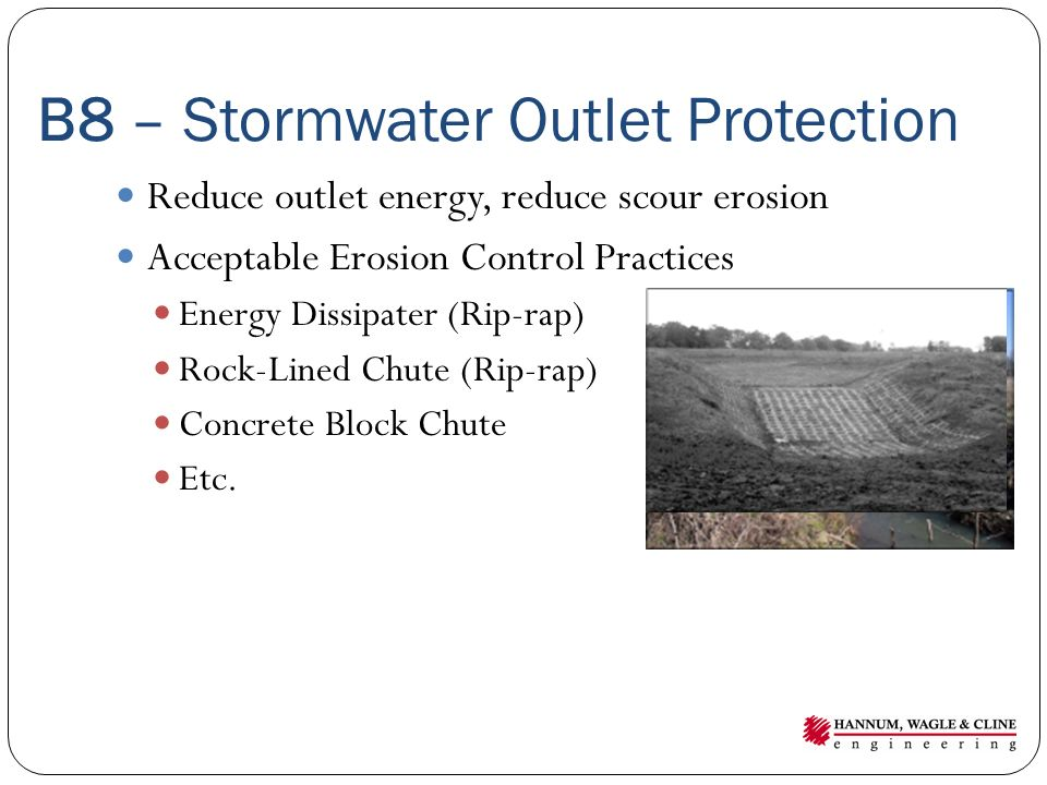 B8 – Stormwater Outlet Protection Reduce outlet energy, reduce scour erosion Acceptable Erosion Control Practices Energy Dissipater (Rip-rap) Rock-Lined Chute (Rip-rap) Concrete Block Chute Etc.