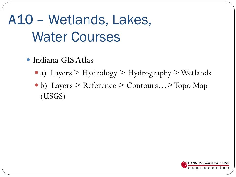 A10 – Wetlands, Lakes, Water Courses Indiana GIS Atlas a) Layers > Hydrology > Hydrography > Wetlands b) Layers > Reference > Contours…> Topo Map (USGS)