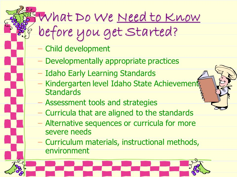 What Do We Need to Know before you get Started? –Child development –Developmentally appropriate practices –Idaho Early Learning Standards –Kindergarte