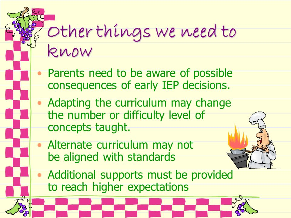Other things we need to know Parents need to be aware of possible consequences of early IEP decisions. Adapting the curriculum may change the number o