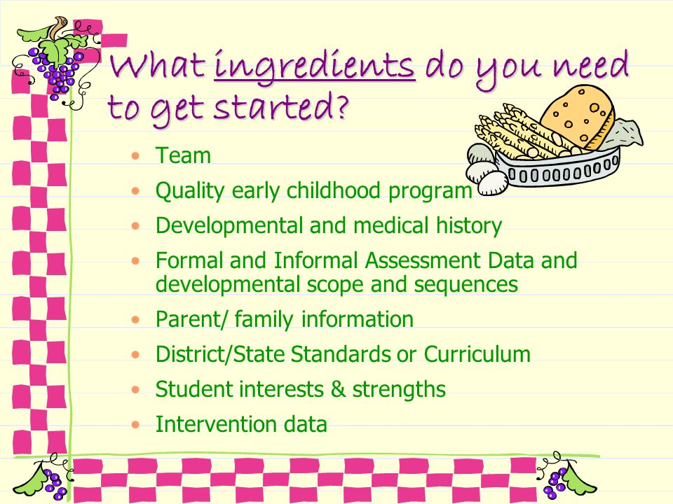 What ingredients do you need to get started? Team Quality early childhood program Developmental and medical history Formal and Informal Assessment Dat