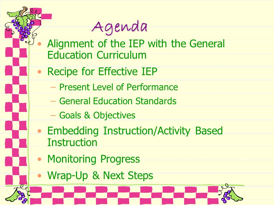 Agenda Alignment of the IEP with the General Education Curriculum Recipe for Effective IEP –Present Level of Performance –General Education Standards