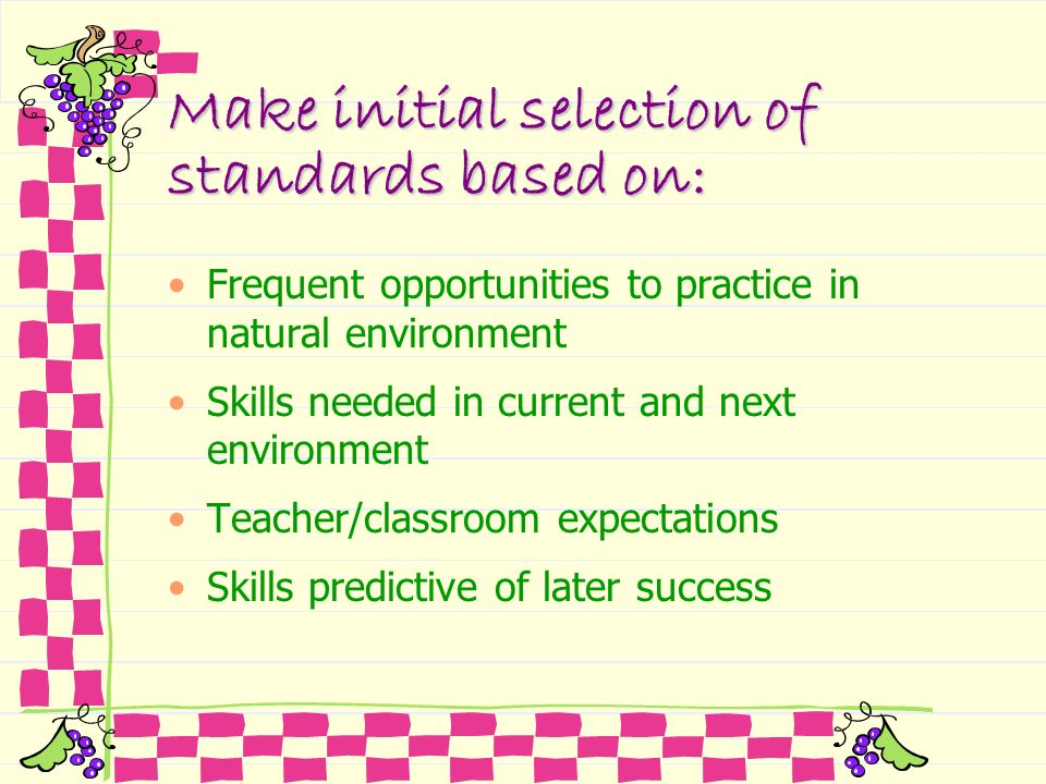 Make initial selection of standards based on: Frequent opportunities to practice in natural environment Skills needed in current and next environment