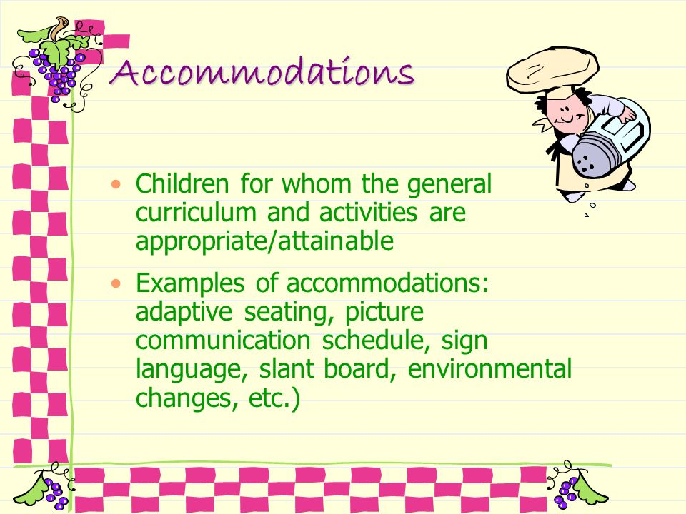 Accommodations Children for whom the general curriculum and activities are appropriate/attainable Examples of accommodations: adaptive seating, pictur