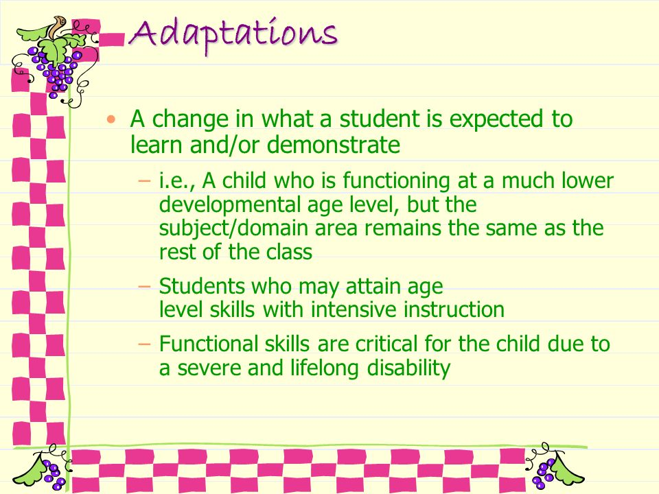 Adaptations A change in what a student is expected to learn and/or demonstrate –i.e., A child who is functioning at a much lower developmental age lev