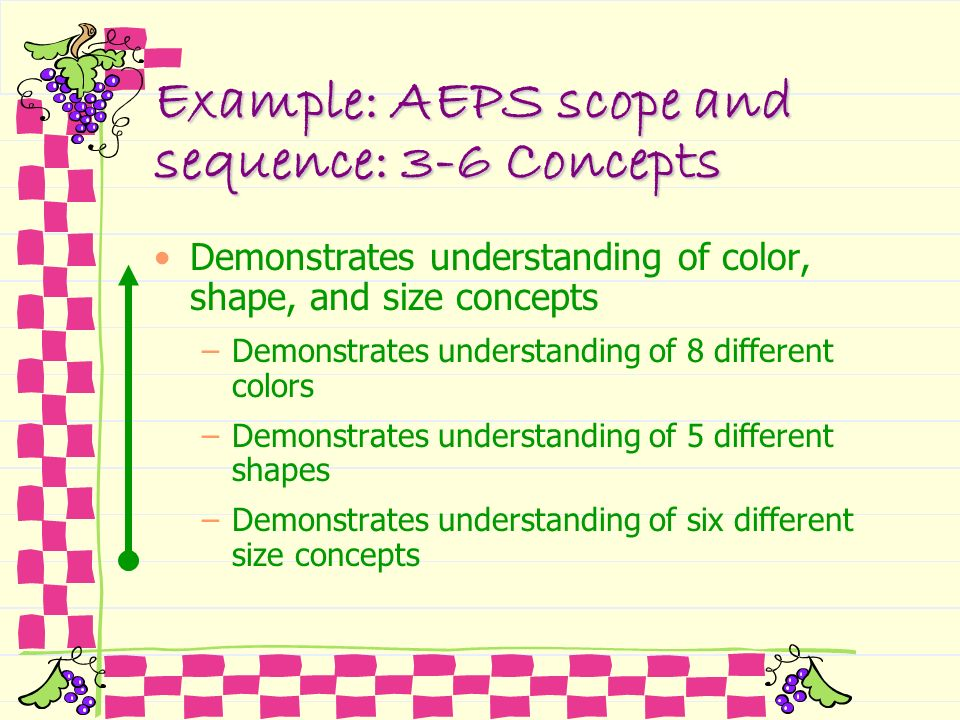 Example: AEPS scope and sequence: 3-6 Concepts Demonstrates understanding of color, shape, and size concepts –Demonstrates understanding of 8 differen