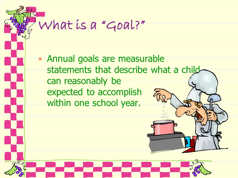 What is a Goal? Annual goals are measurable statements that describe what a child can reasonably be expected to accomplish within one school year.
