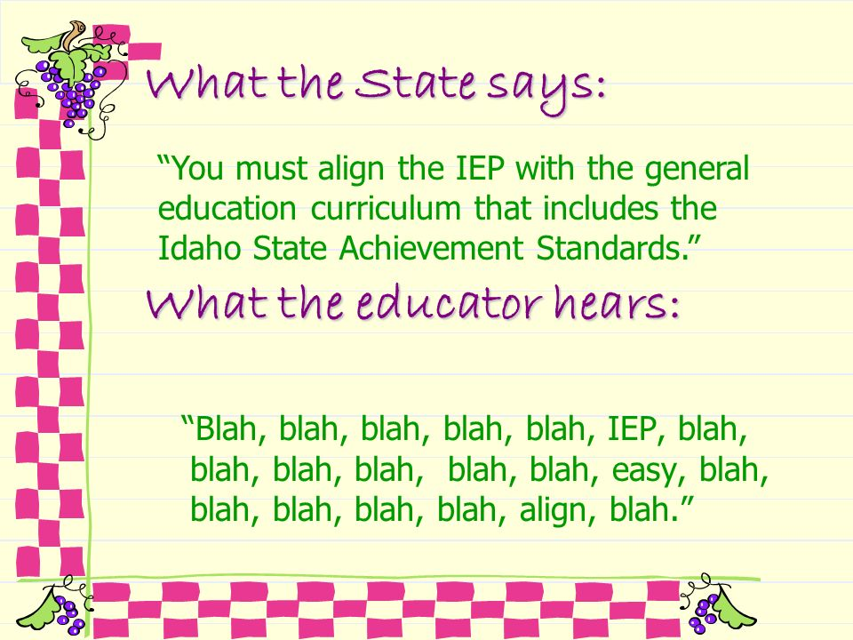What the State says: Blah, blah, blah, blah, blah, IEP, blah, blah, blah, blah, blah, blah, easy, blah, blah, blah, blah, blah, align, blah. You must