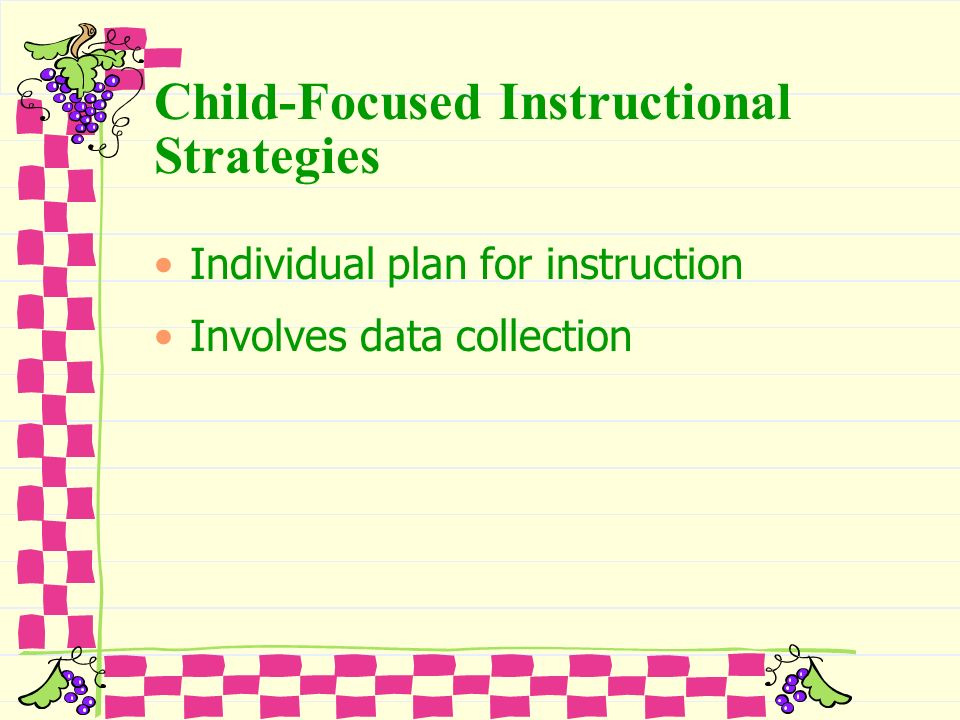 Child-Focused Instructional Strategies Individual plan for instruction Involves data collection