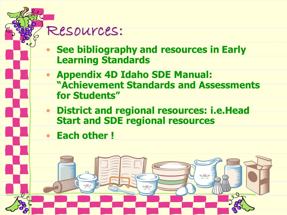 Resources: See bibliography and resources in Early Learning Standards Appendix 4D Idaho SDE Manual: Achievement Standards and Assessments for Students