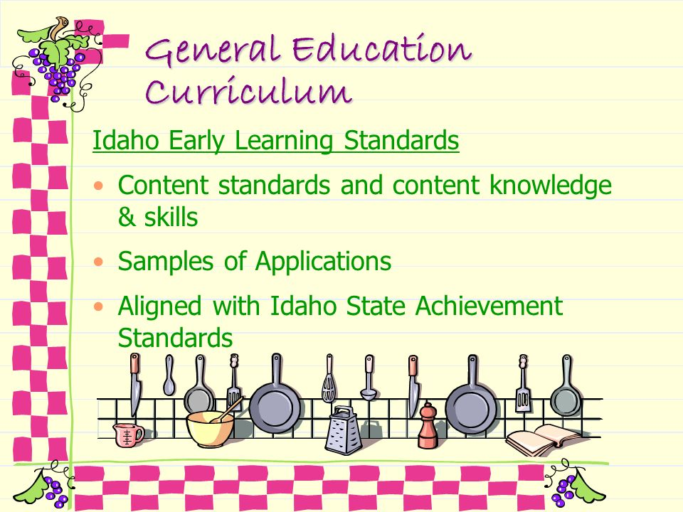 General Education Curriculum Idaho Early Learning Standards Content standards and content knowledge & skills Samples of Applications Aligned with Idah