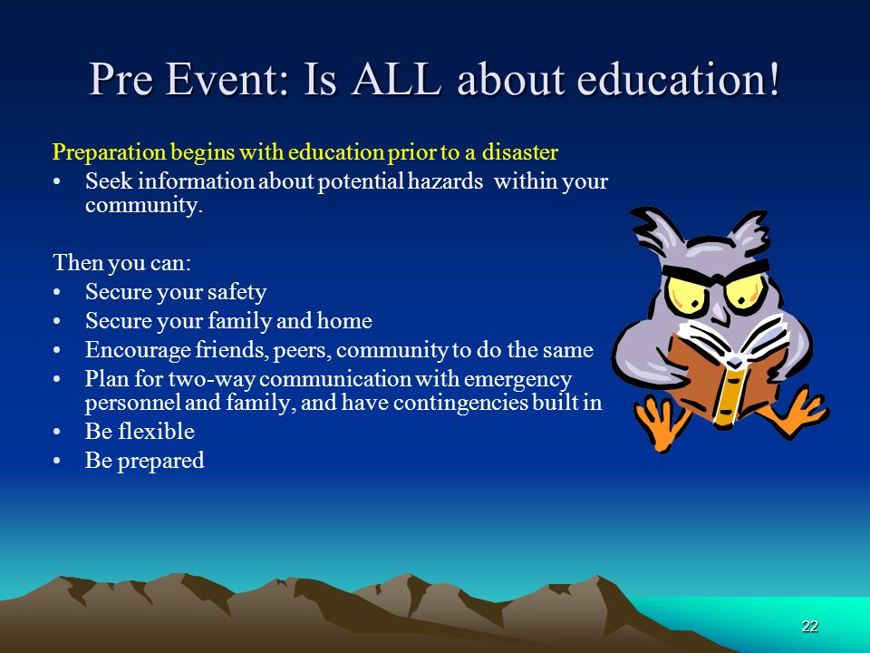 22 Pre Event: Is ALL about education! Preparation begins with education prior to a disaster Seek information about potential hazards within your commu