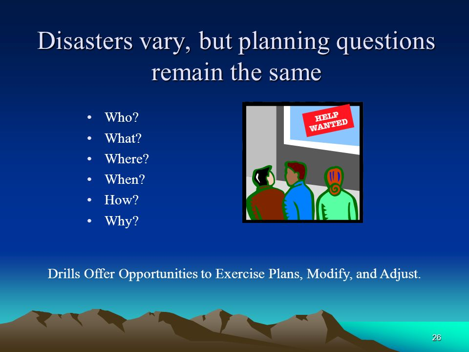26 Disasters vary, but planning questions remain the same Who? What? Where? When? How? Why? Drills Offer Opportunities to Exercise Plans, Modify, and