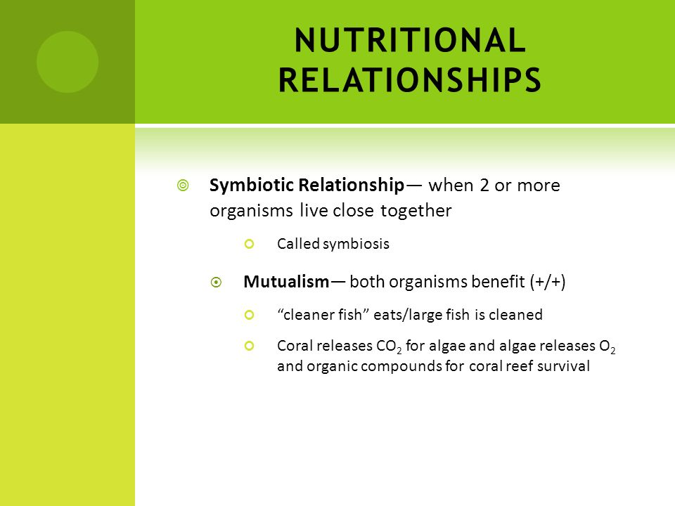 NUTRITIONAL RELATIONSHIPS Symbiotic Relationship when 2 or more organisms live close together Called symbiosis Mutualism both organisms benefit (+/+)
