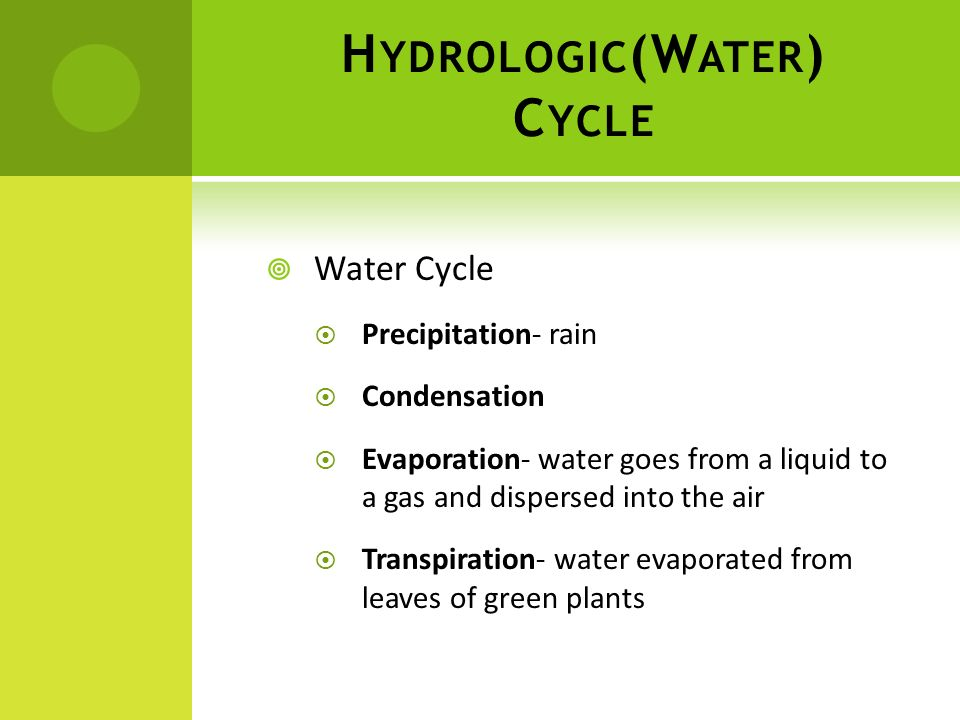 H YDROLOGIC (W ATER ) C YCLE Water Cycle Precipitation- rain Condensation Evaporation- water goes from a liquid to a gas and dispersed into the air Tr