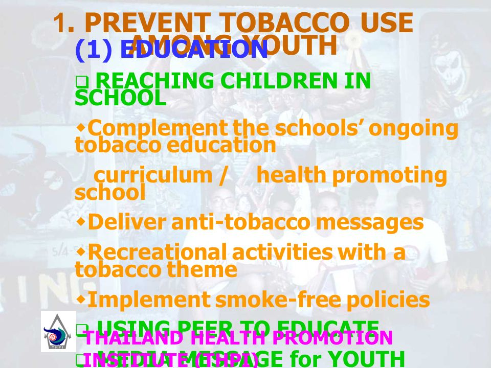 1. PREVENT TOBACCO USE AMONG YOUTH (1) EDUCATION REACHING CHILDREN IN SCHOOL Complement the schools ongoing tobacco education curriculum / health prom