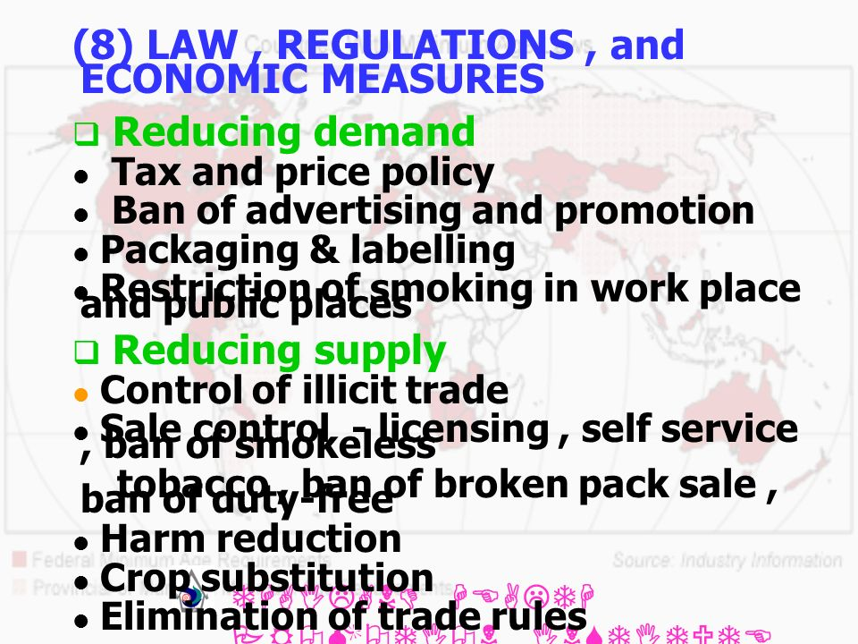 THAILAND HEALTH PROMOTION INSTITUTE (THPI) (8) LAW, REGULATIONS, and ECONOMIC MEASURES Reducing demand Tax and price policy Ban of advertising and promotion Packaging & labelling Restriction of smoking in work place and public places Reducing supply Control of illicit trade Sale control - licensing, self service, ban of smokeless tobacco, ban of broken pack sale, ban of duty-free Harm reduction Crop substitution Elimination of trade rules