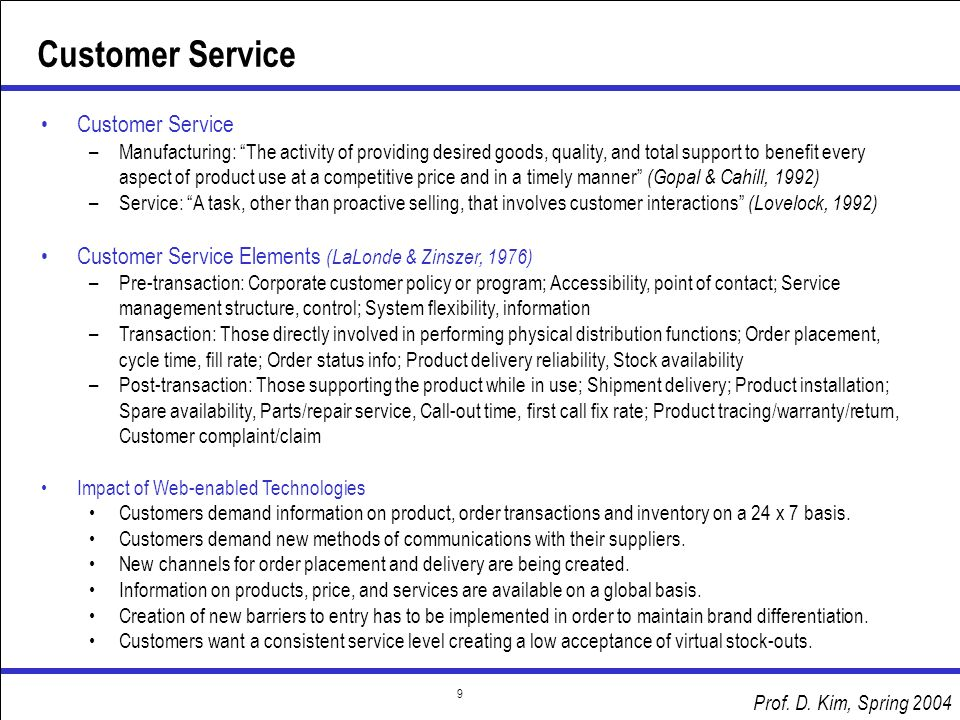 Prof. D. Kim, Spring 2004 9 Customer Service –Manufacturing: The activity of providing desired goods, quality, and total support to benefit every aspe