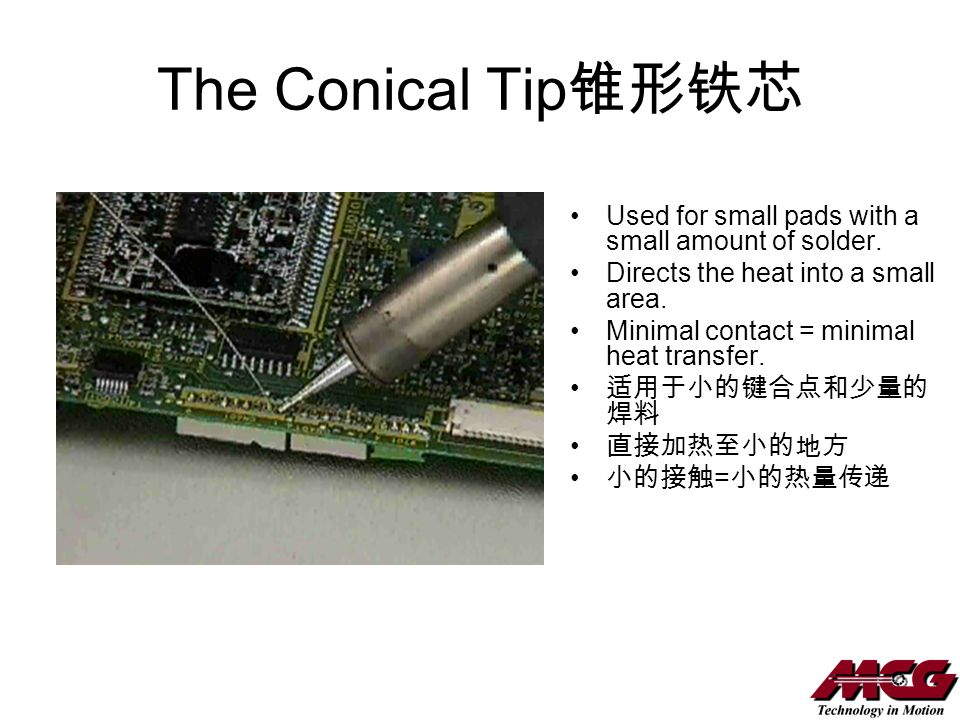 The Conical Tip Used for small pads with a small amount of solder. Directs the heat into a small area. Minimal contact = minimal heat transfer. =