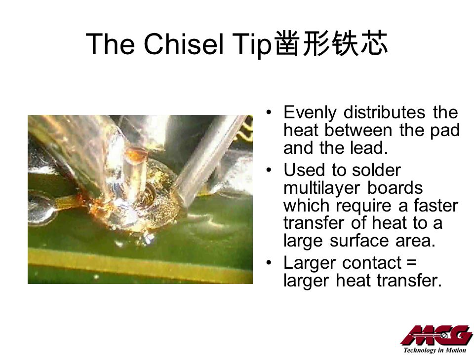 The Chisel Tip Evenly distributes the heat between the pad and the lead. Used to solder multilayer boards which require a faster transfer of heat to a