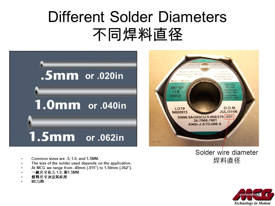 Different Solder Diameters Common sizes are.5, 1.0, and 1.5MM. The size of the solder used depends on the application. At MCG we range from.40mm (.015