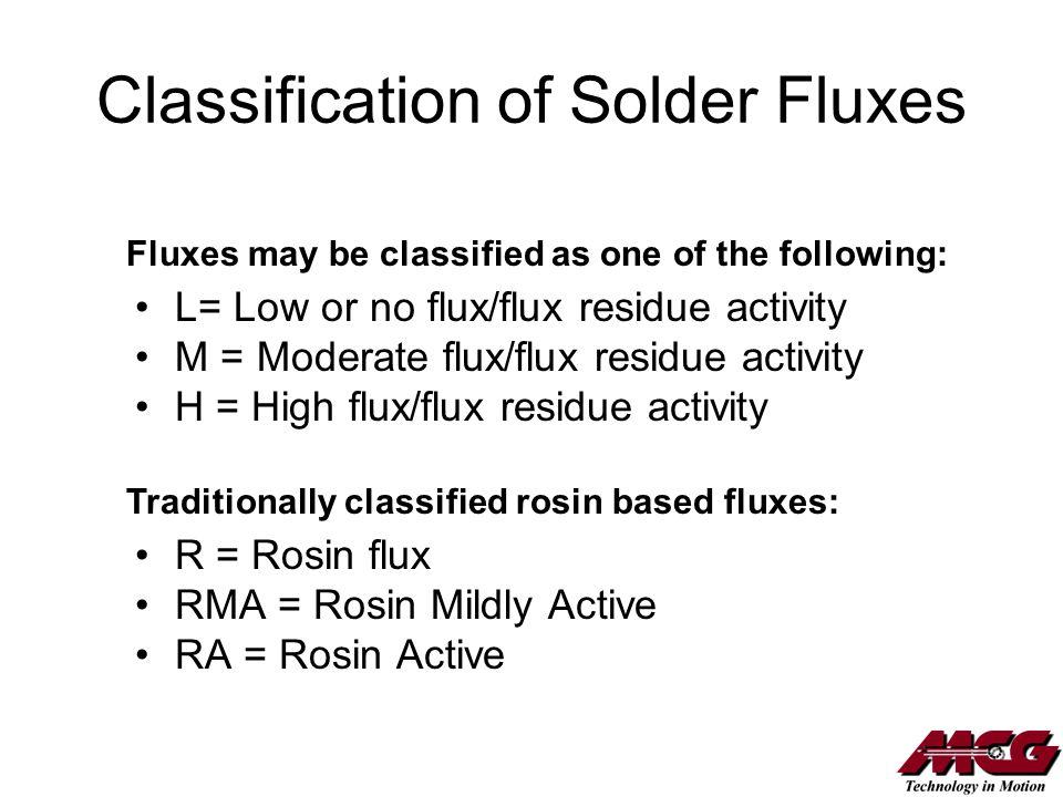 Classification of Solder Fluxes L= Low or no flux/flux residue activity M = Moderate flux/flux residue activity H = High flux/flux residue activity R