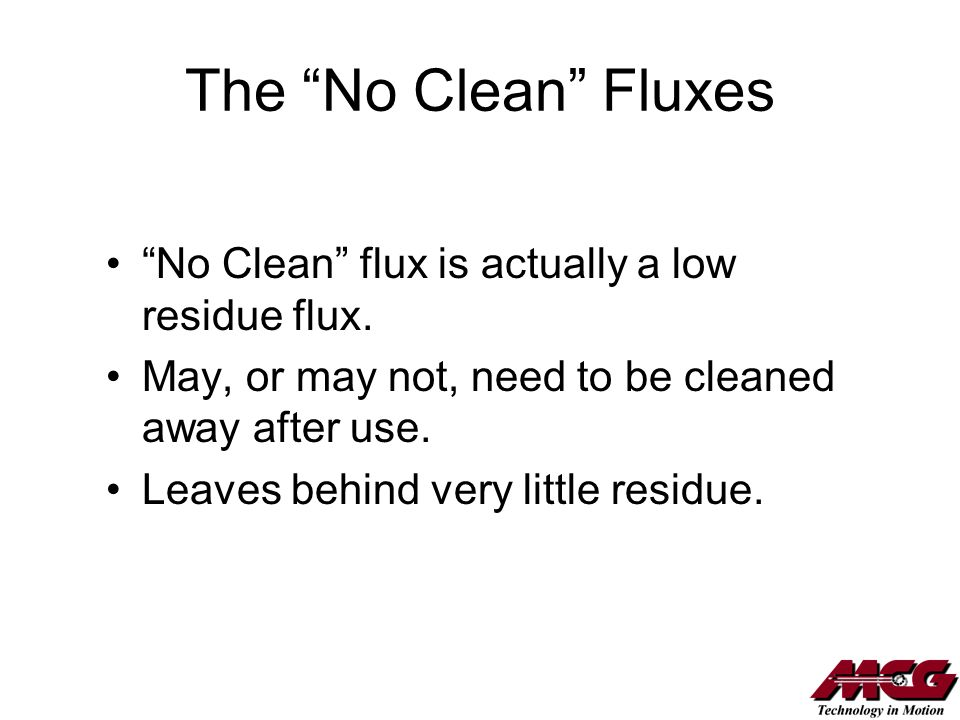 The No Clean Fluxes No Clean flux is actually a low residue flux. May, or may not, need to be cleaned away after use. Leaves behind very little residu