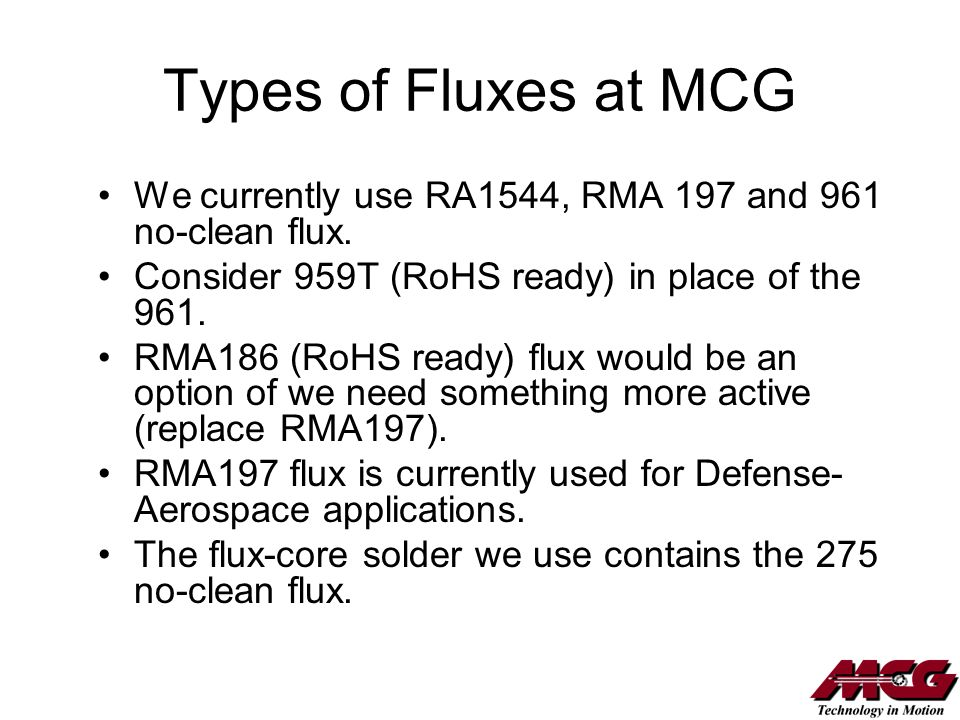 Types of Fluxes at MCG We currently use RA1544, RMA 197 and 961 no-clean flux. Consider 959T (RoHS ready) in place of the 961. RMA186 (RoHS ready) flu