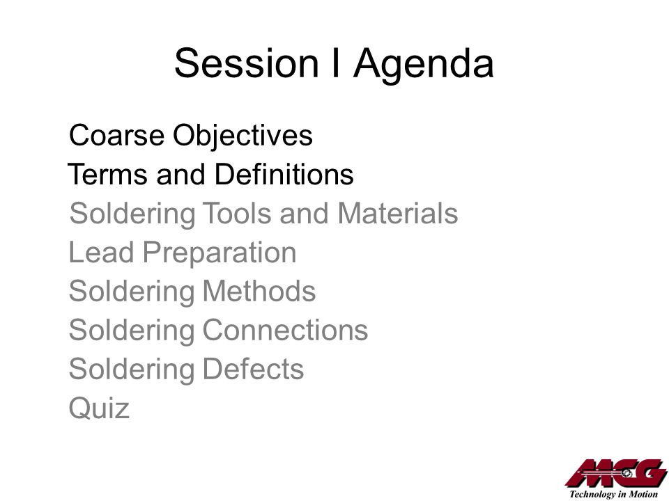 Session I Agenda Coarse Objectives Terms and Definitions Soldering Tools and Materials Lead Preparation Soldering Methods Soldering Connections Solder