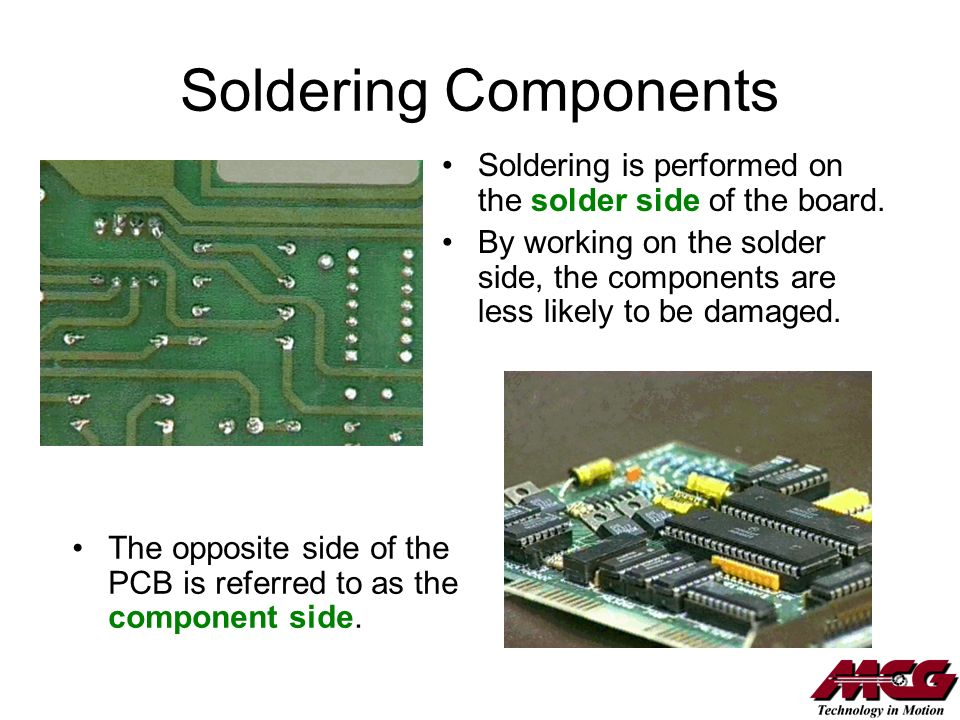 Soldering Components Soldering is performed on the solder side of the board. By working on the solder side, the components are less likely to be damag