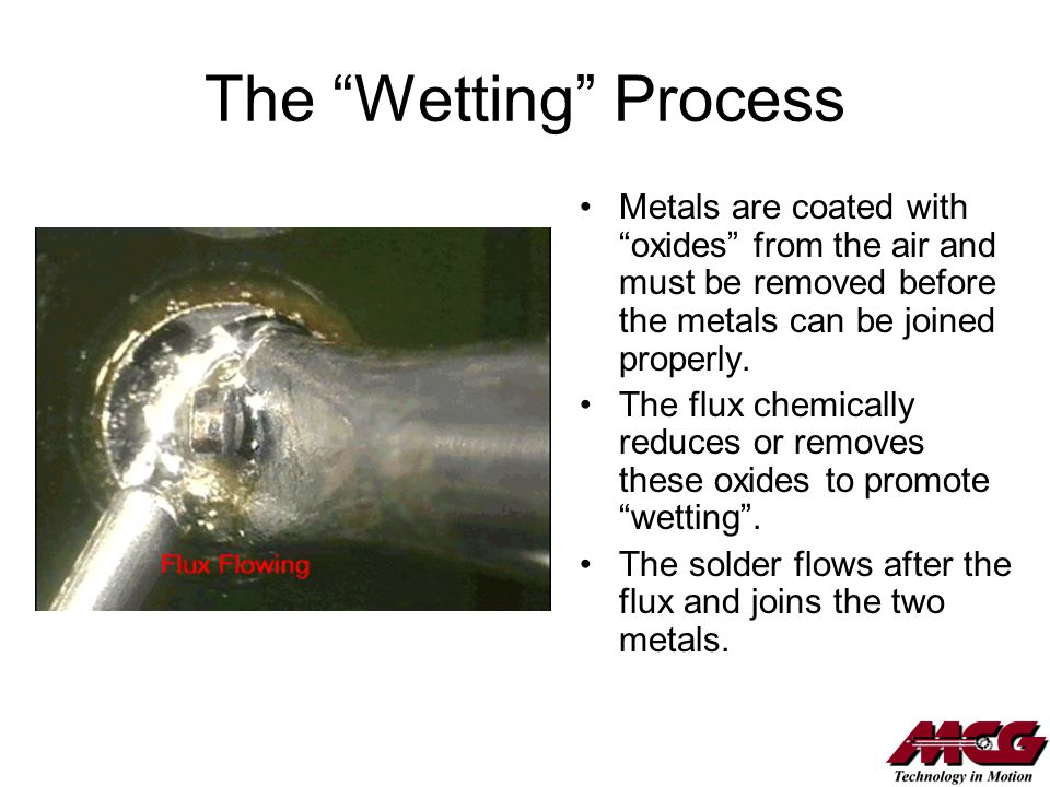The Wetting Process Metals are coated with oxides from the air and must be removed before the metals can be joined properly. The flux chemically reduc