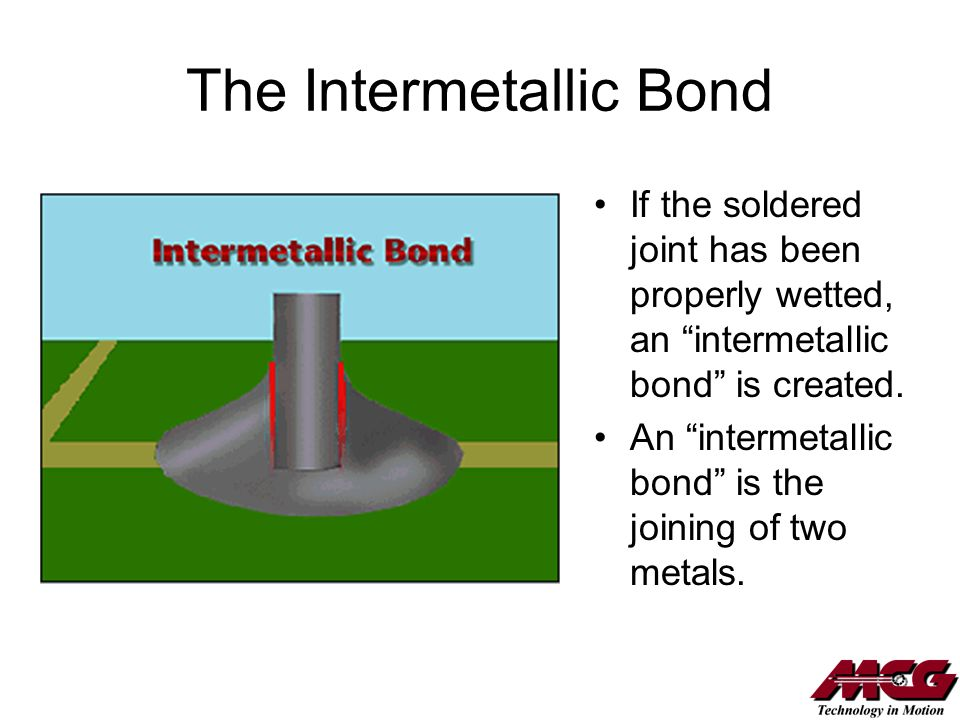 The Intermetallic Bond If the soldered joint has been properly wetted, an intermetallic bond is created. An intermetallic bond is the joining of two m