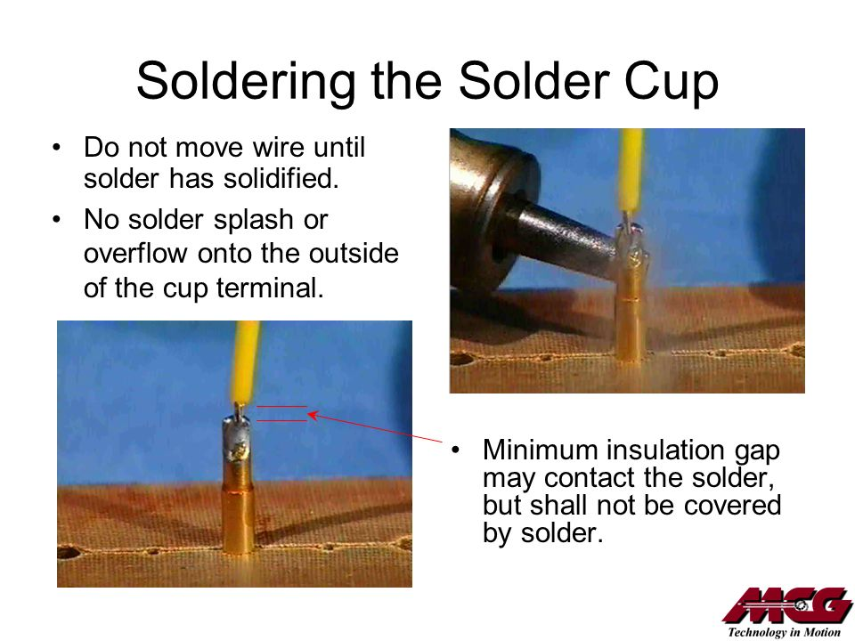 Soldering the Solder Cup Minimum insulation gap may contact the solder, but shall not be covered by solder. Do not move wire until solder has solidifi