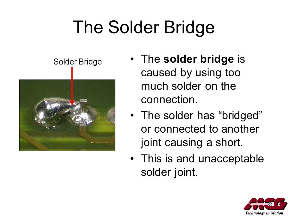 The Solder Bridge The solder bridge is caused by using too much solder on the connection. The solder has bridged or connected to another joint causing