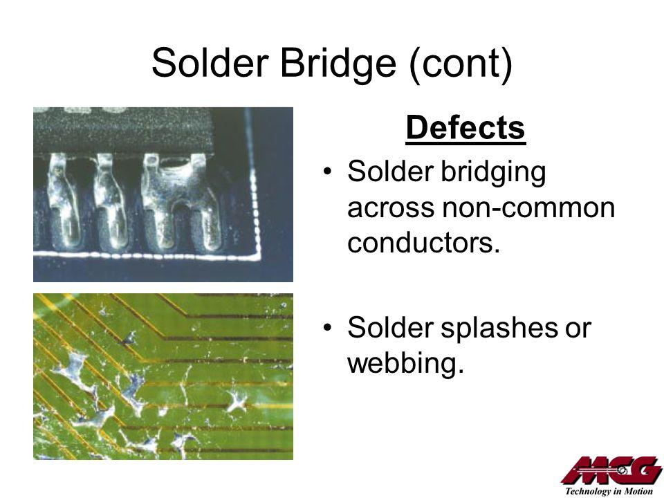 Solder Bridge (cont) Solder bridging across non-common conductors. Solder splashes or webbing. Defects