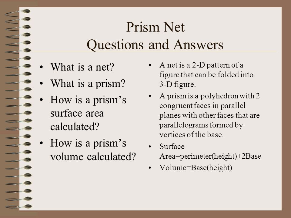 Prism Net Questions and Answers What is a net? What is a prism? How is a prisms surface area calculated? How is a prisms volume calculated? A net is a