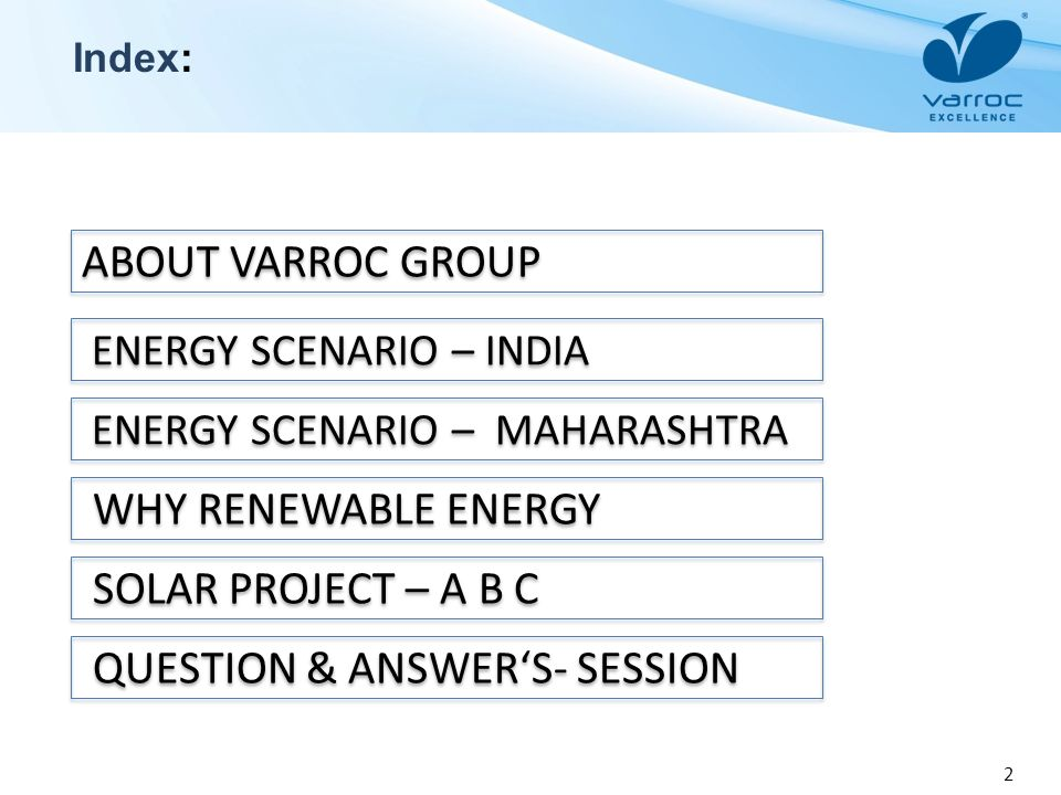 2 Index: ABOUT VARROC GROUP ENERGY SCENARIO – INDIA WHY RENEWABLE ENERGY SOLAR PROJECT – A B C ENERGY SCENARIO – MAHARASHTRA QUESTION & ANSWERS- SESSI